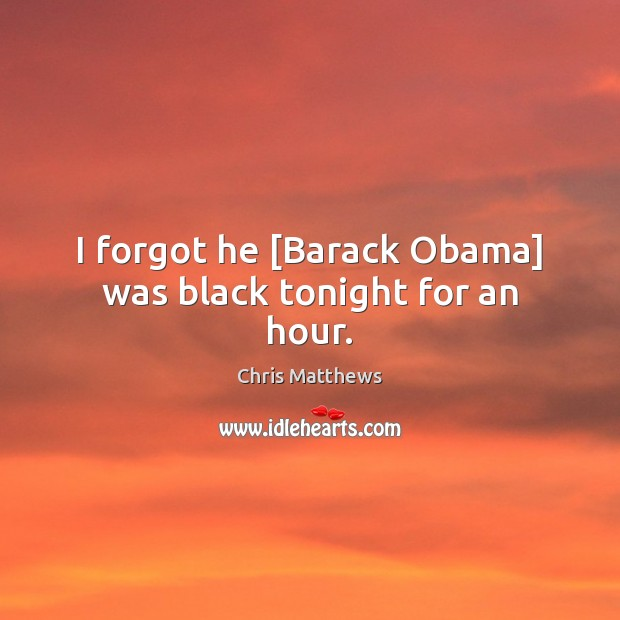 I forgot he [Barack Obama] was black tonight for an hour. Chris Matthews Picture Quote