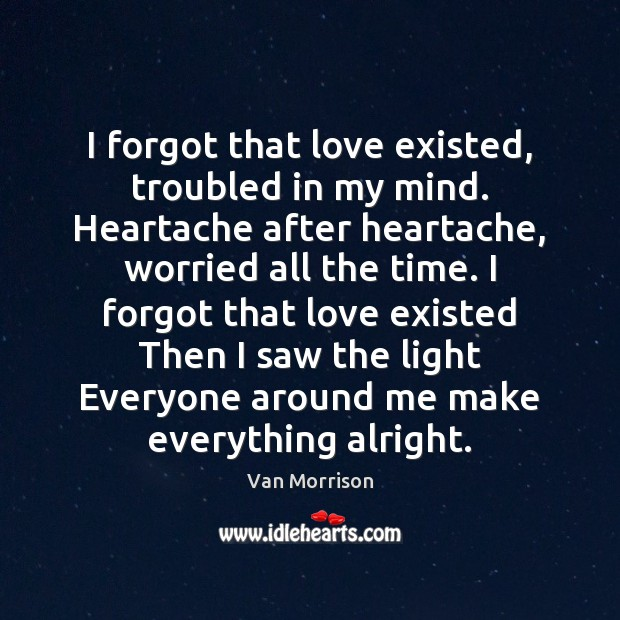 I forgot that love existed, troubled in my mind. Heartache after heartache, Van Morrison Picture Quote