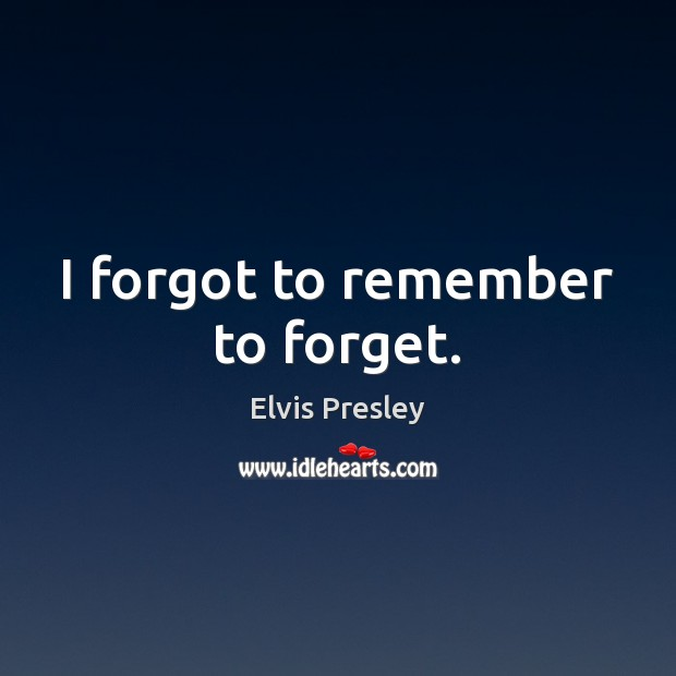 I forgot to remember to forget. Elvis Presley Picture Quote