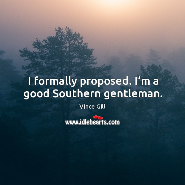 I formally proposed. I'm a good southern gentleman. Vince Gill Picture Quote