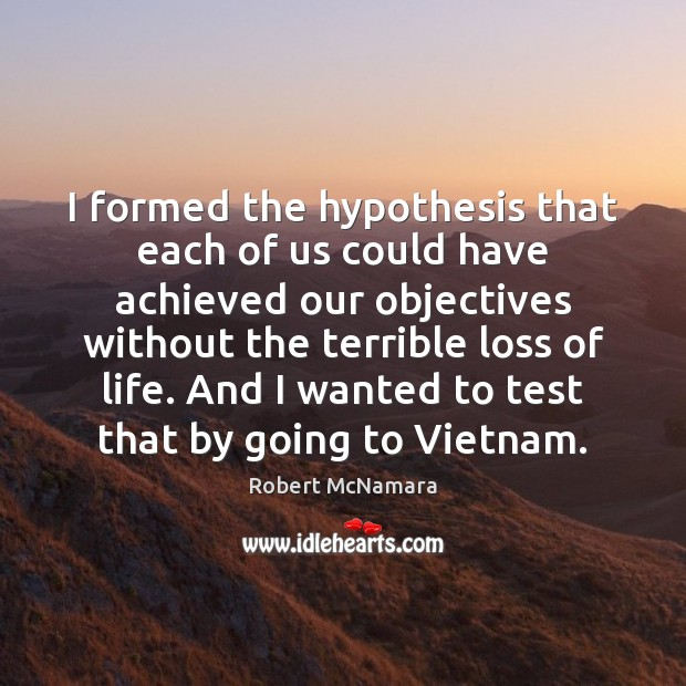 I formed the hypothesis that each of us could have achieved our Robert McNamara Picture Quote