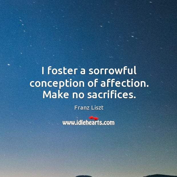 I foster a sorrowful conception of affection. Make no sacrifices. Image