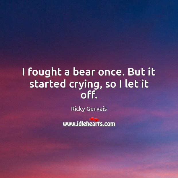 I fought a bear once. But it started crying, so I let it off. Image