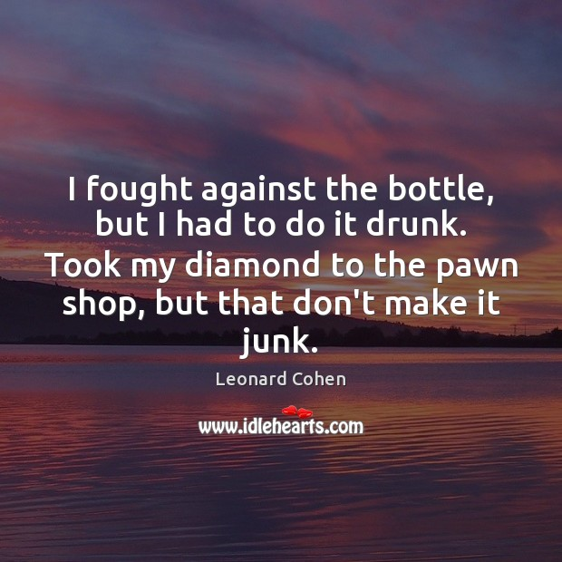 I fought against the bottle, but I had to do it drunk. Image