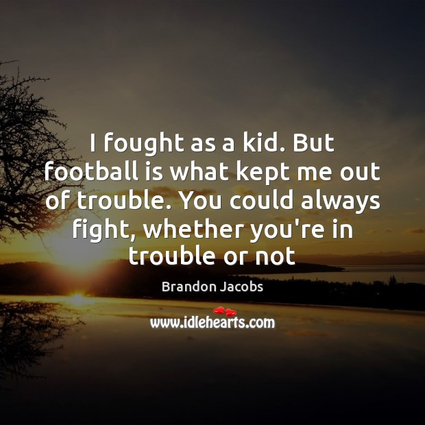 I fought as a kid. But football is what kept me out Football Quotes Image