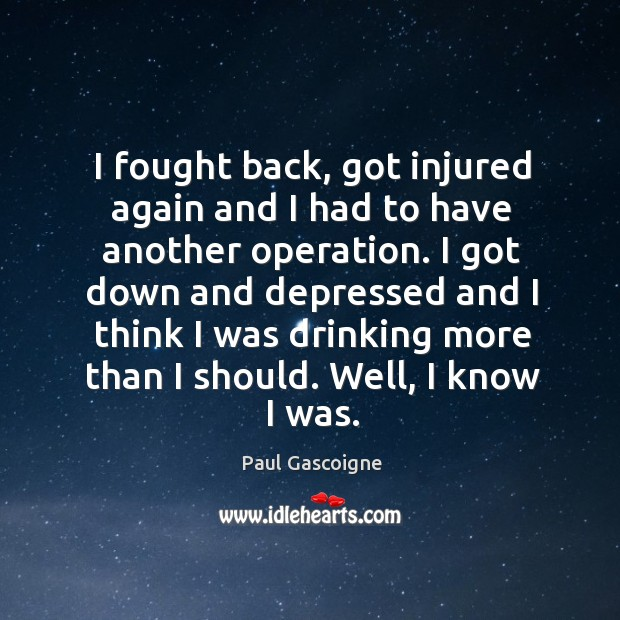 I fought back, got injured again and I had to have another operation. Paul Gascoigne Picture Quote