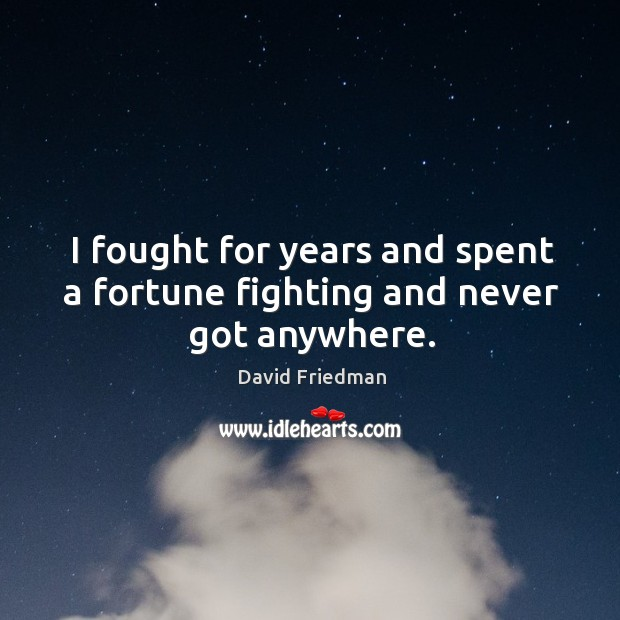 I fought for years and spent a fortune fighting and never got anywhere. David Friedman Picture Quote