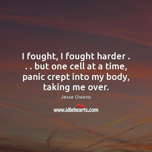 I fought, I fought harder . . . but one cell at a time, panic Jesse Owens Picture Quote