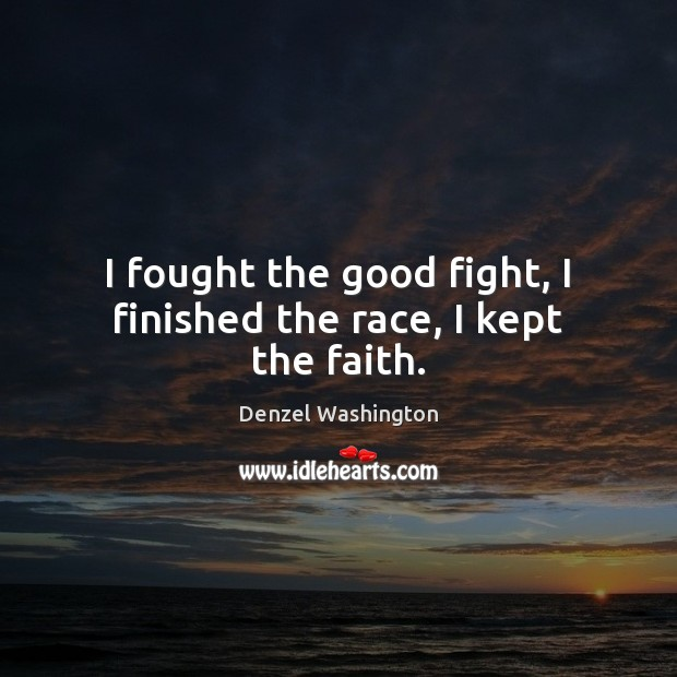 I fought the good fight, I finished the race, I kept the faith. Denzel Washington Picture Quote