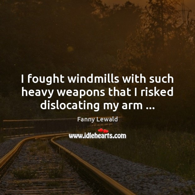 I fought windmills with such heavy weapons that I risked dislocating my arm … Image