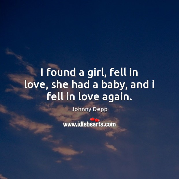I found a girl, fell in love, she had a baby, and i fell in love again. Johnny Depp Picture Quote