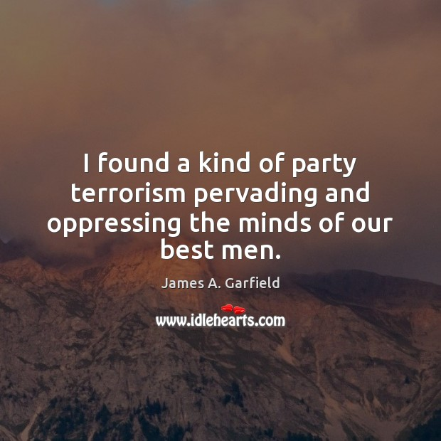 I found a kind of party terrorism pervading and oppressing the minds of our best men. Image