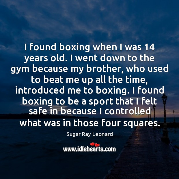 Image, I found boxing when I was 14 years old. I went down to