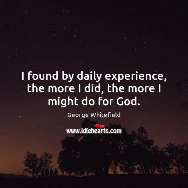 I found by daily experience, the more I did, the more I might do for God. Image