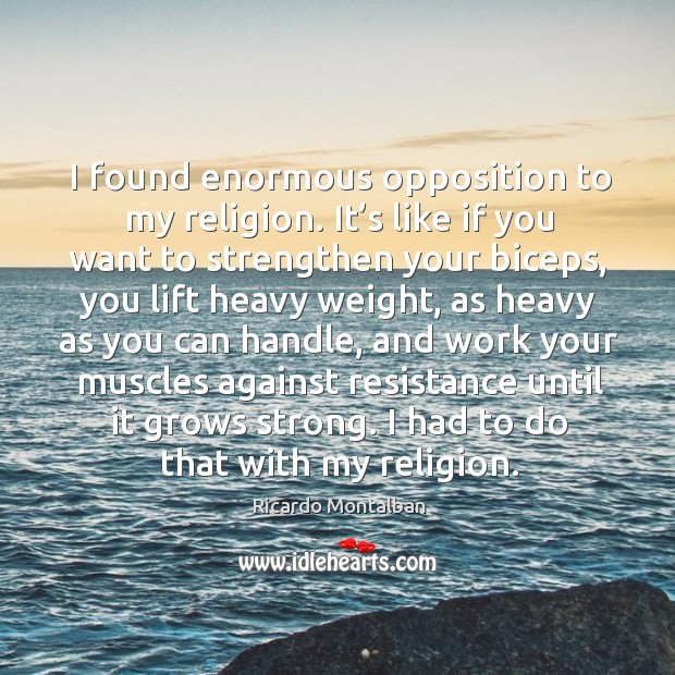 I found enormous opposition to my religion. It's like if you want to strengthen your biceps Ricardo Montalban Picture Quote