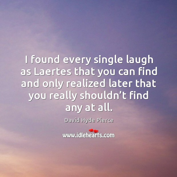 I found every single laugh as laertes that you can find and only realized later that you really shouldn't find any at all. David Hyde Pierce Picture Quote