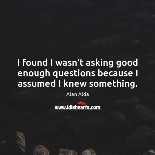 I found I wasn't asking good enough questions because I assumed I knew something. Alan Alda Picture Quote