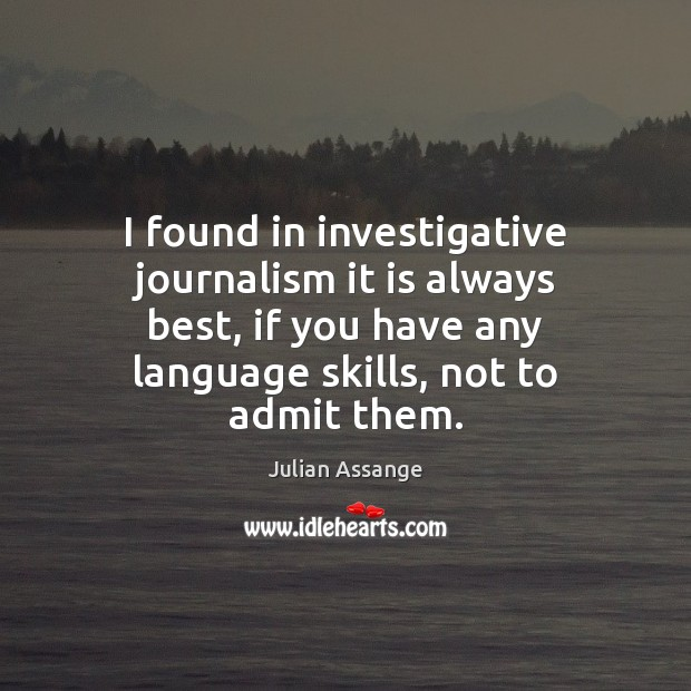 I found in investigative journalism it is always best, if you have Julian Assange Picture Quote