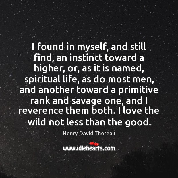 I found in myself, and still find, an instinct toward a higher, Henry David Thoreau Picture Quote