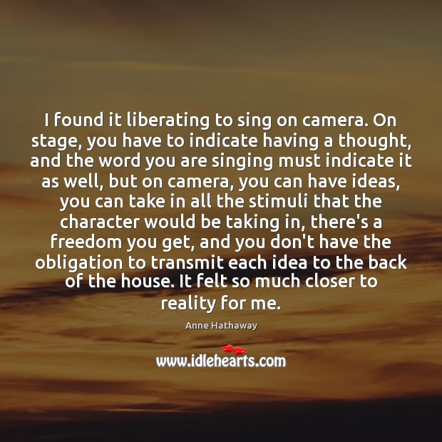 I found it liberating to sing on camera. On stage, you have Anne Hathaway Picture Quote