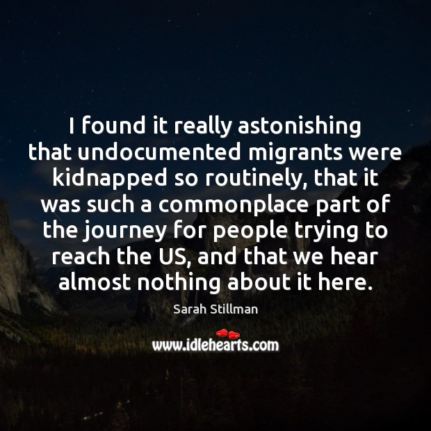 I found it really astonishing that undocumented migrants were kidnapped so routinely, Sarah Stillman Picture Quote