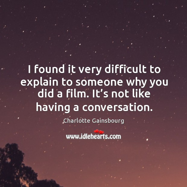 I found it very difficult to explain to someone why you did a film. It's not like having a conversation. Image