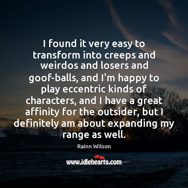I found it very easy to transform into creeps and weirdos and Rainn Wilson Picture Quote