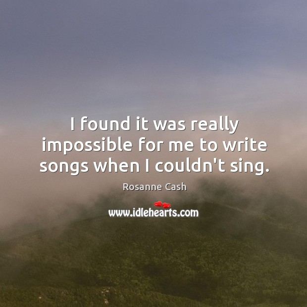 I found it was really impossible for me to write songs when I couldn't sing. Rosanne Cash Picture Quote