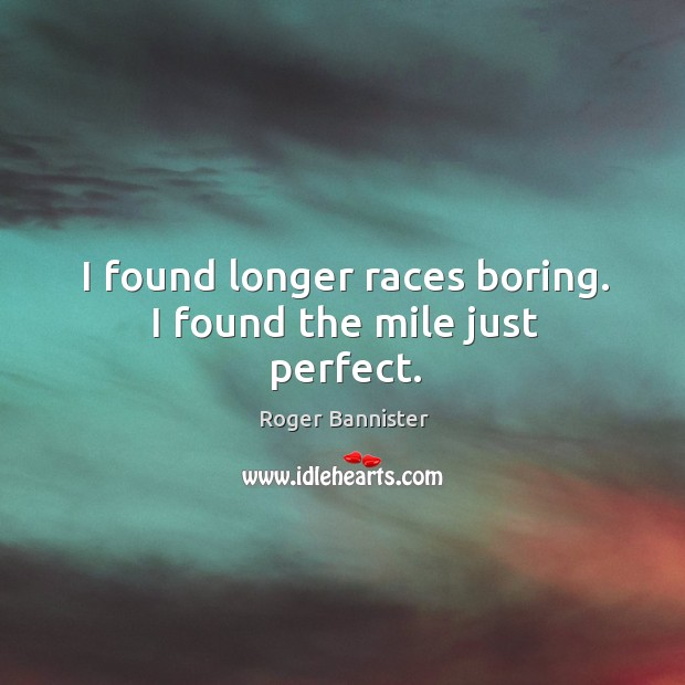 I found longer races boring. I found the mile just perfect. Image