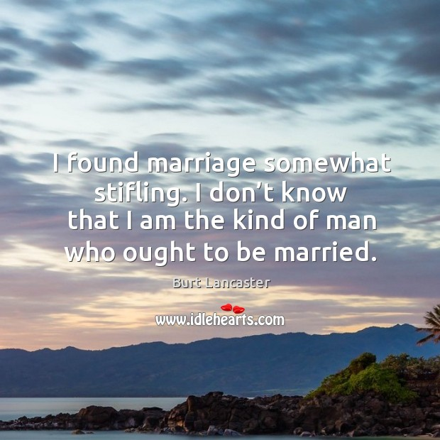 I found marriage somewhat stifling. I don't know that I am the kind of man who ought to be married. Image