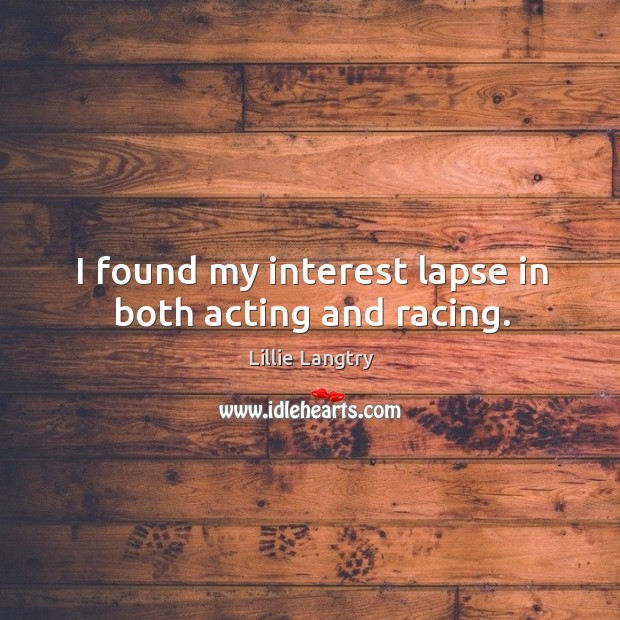 I found my interest lapse in both acting and racing. Image