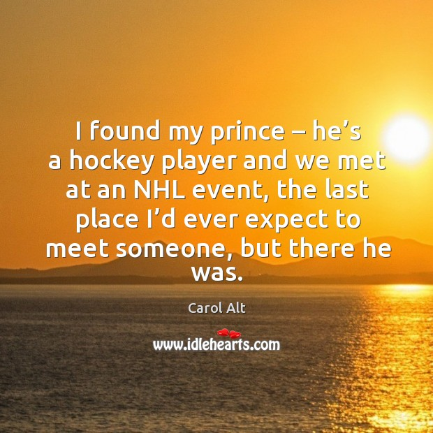 I found my prince – he's a hockey player and we met at an nhl event, the last place Carol Alt Picture Quote