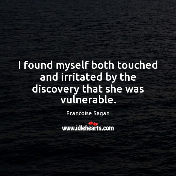 I found myself both touched and irritated by the discovery that she was vulnerable. Francoise Sagan Picture Quote