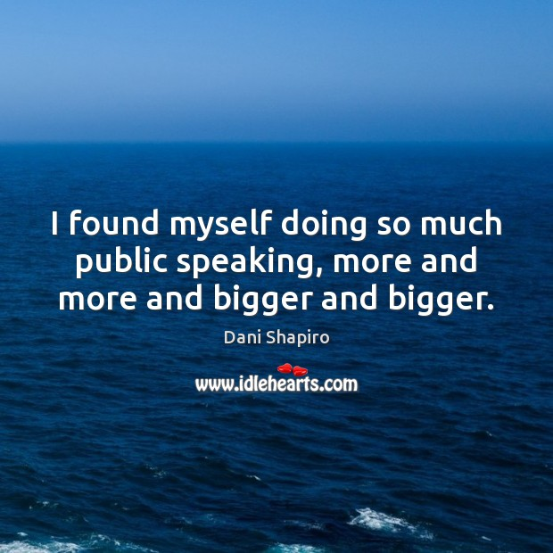 I found myself doing so much public speaking, more and more and bigger and bigger. Dani Shapiro Picture Quote
