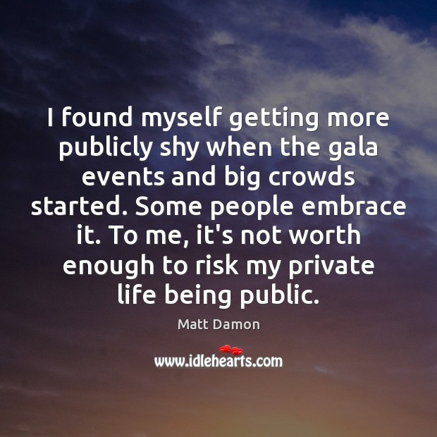 I found myself getting more publicly shy when the gala events and Matt Damon Picture Quote