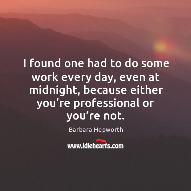 I found one had to do some work every day, even at midnight, because either you're professional or you're not. Image