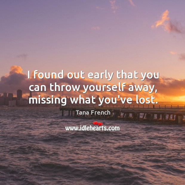I found out early that you can throw yourself away, missing what you've lost. Tana French Picture Quote