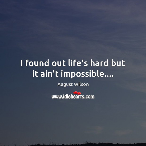I found out life's hard but it ain't impossible…. August Wilson Picture Quote