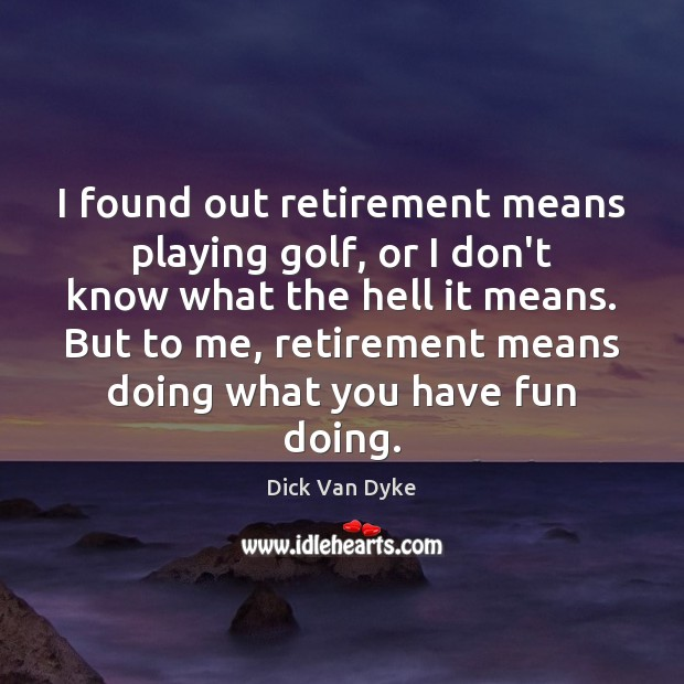 I found out retirement means playing golf, or I don't know what Retirement Quotes Image