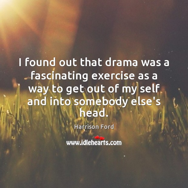 I found out that drama was a fascinating exercise as a way Harrison Ford Picture Quote