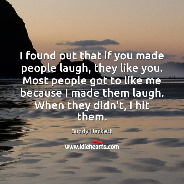 I found out that if you made people laugh, they like you. Image