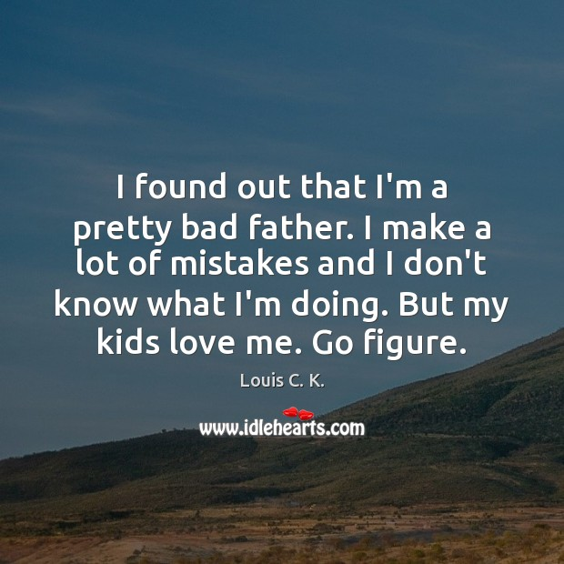 I found out that I'm a pretty bad father. I make a Louis C. K. Picture Quote