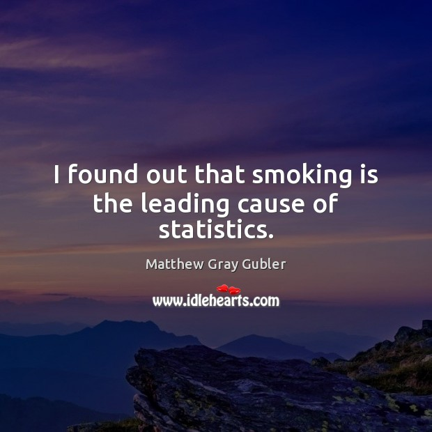 I found out that smoking is the leading cause of statistics. Smoking Quotes Image