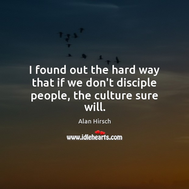 I found out the hard way that if we don't disciple people, the culture sure will. Image