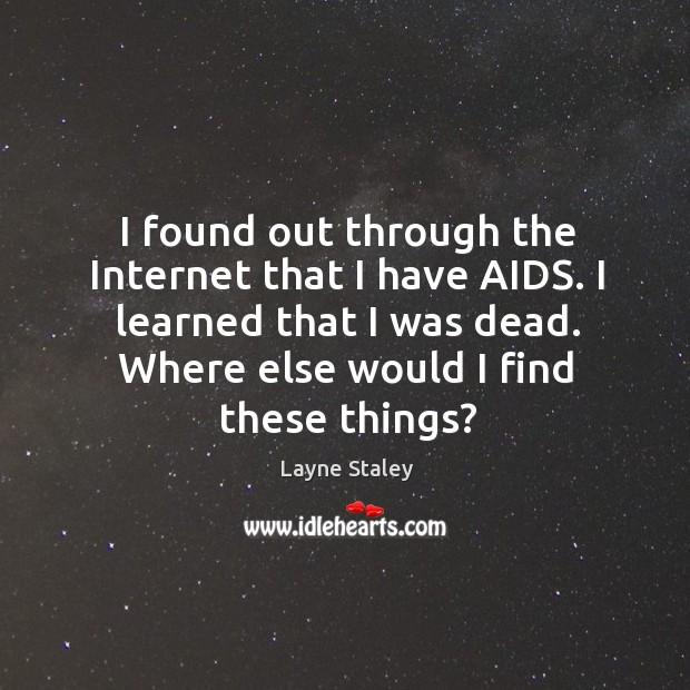 I found out through the internet that I have aids. I learned that I was dead. Where else would I find these things? Layne Staley Picture Quote