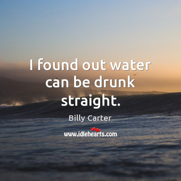 I found out water can be drunk straight. Billy Carter Picture Quote