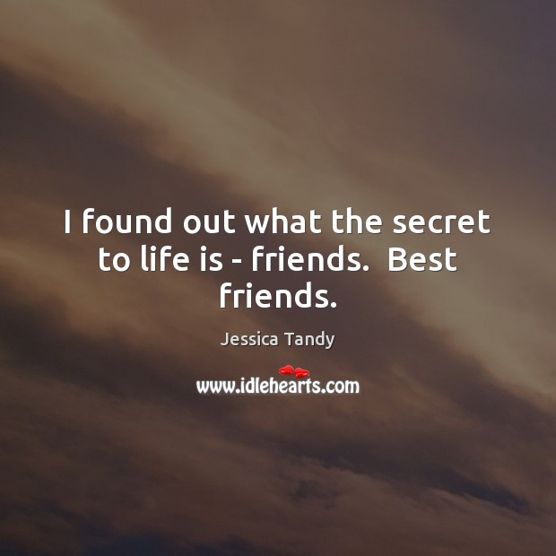 I found out what the secret to life is – friends.  Best friends. Image
