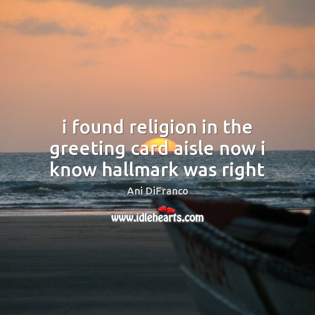 I found religion in the greeting card aisle now i know hallmark was right Ani DiFranco Picture Quote