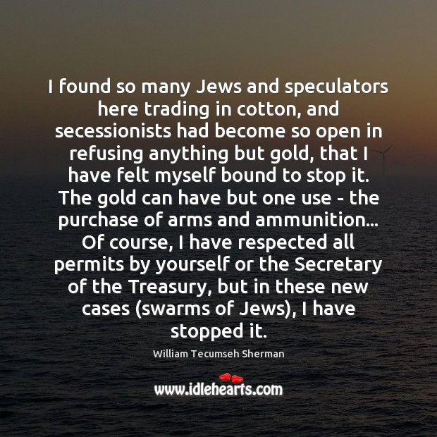 I found so many Jews and speculators here trading in cotton, and William Tecumseh Sherman Picture Quote