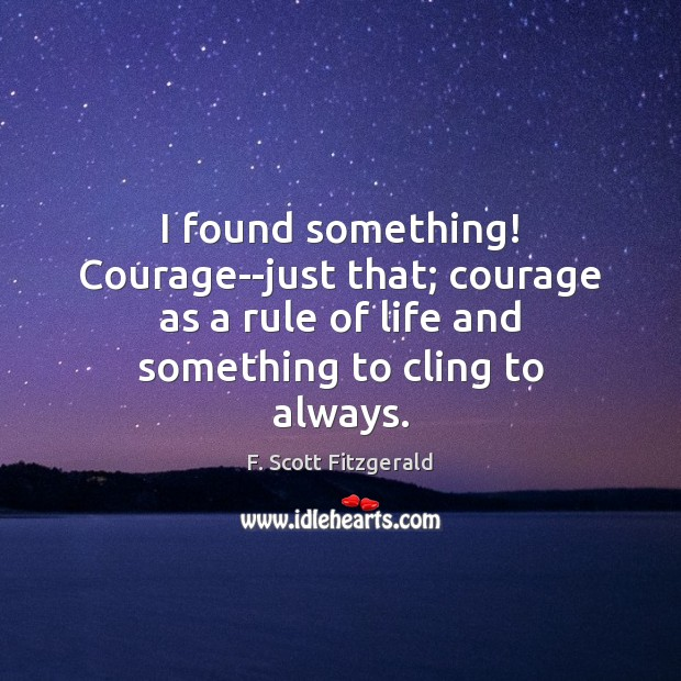 I found something! Courage–just that; courage as a rule of life and F. Scott Fitzgerald Picture Quote